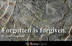 Forgotten is forgiven. - F. Scott Fitzgerald Scott Fitzgerald Quotes, Forgiveness Quotes, Quotes To Live By, Love Me Quotes, Wise Quotes, Quote Of The Day, Great Quotes, Uplifting Quotes, Positive Quotes