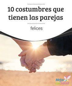 10 costumbres que tienen las parejas felices   El psiquiatra Mark Goulston, nos revela las 10 buenas costumbres que tienen las parejas felices y que contribuyen a fortalecer la relación.