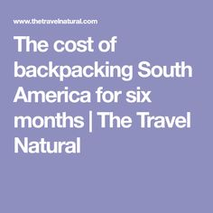 The cost of backpacking South America for six months | The Travel Natural #SouthAmericaTravelPosts
