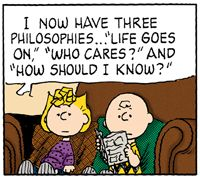 "I now have three philosophies...""Life goes on,"" ""Who cares?"" and, ""How should I know?"" Sally with Charlie Brown."