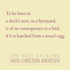 """""""To be born in a duck's nest, in a farmyard, is of no consequence to a bird, if it is hatched from a swan's egg."""" —The Ugly Duckling, by Hans Christian Andersen"""