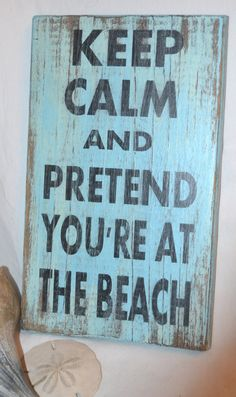 Keep Calm And Pretend You're At The Beach by CarovaBeachCrafts, great website to buy these! I made one of my own and I love how it turned out! It did take some time to cut out letters and paint everything, but it was worth the time and I love it! DIY