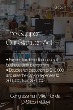 The Support Our Startups Act (H.R. 254) expands tax deductions for small business startup expenses. Current law allows for a small business to claim a $5,000 income tax deduction when the total startup expenses do not exceed $50,000. My bill doubles the deduction to $10,000 and raises the total startup expenses to $60,000.