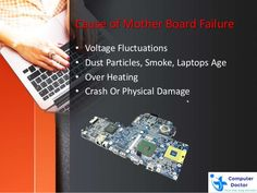 Cause of Mother Board Failure • Voltage Fluctuations • Dust Particles, Smoke, Laptops Age • Over Heating • Crash Or Physic...