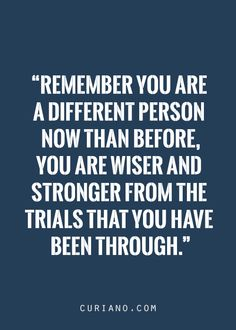 Remember you are a different person now...