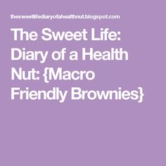 The Sweet Life: Diary of a Health Nut: {Macro Friendly Brownies}