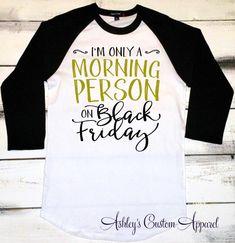 Black Friday Shirts, I'm Only a Morning Person on Black Friday, Black Friday Sales, Black Friday Tshirts, Shopping Shirts, Holiday Shirts  by AshleysCustomApparel