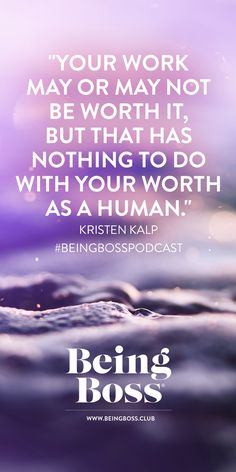 """""""Your work may or may not be worth it, but that has nothing to do with your worth as a human."""" -Kristen Kalp 