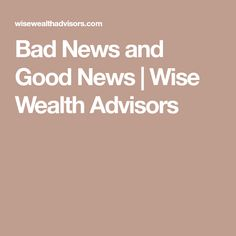 Bad News and Good News | Wise Wealth Advisors