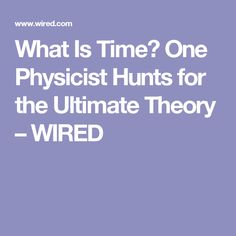 What Is Time? One Physicist Hunts for the Ultimate Theory – WIRED