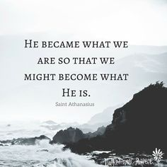 He became what we are so that we might become what He is. -Saint Athanasius