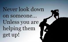 Never look down on someone... Unless you are helping them get up!