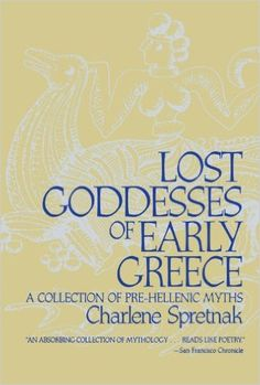 Amazon.com: Lost Goddesses of Early Greece: A Collection of Pre-Hellenic Myths Charlene Spretnak: Books-Recreations of what the early, pre-patriarchal myths in Greece and the Aegean might have been, including the earliest version of the Eleusinian Mysteries.