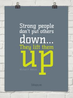 """Strong people don't put others down ... they lift them up."" ~Michael P. Watson #28511"