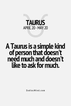 Very true. A Taurus is a simple kind of person that doesn't need much and doesn't like to ask for much