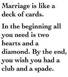 Marriage is like a deck of cards. In the beginning all you need is two hearts and a diamond. By the end, you wish you had a club and a spade. Haha