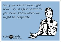 Sorry we aren't hiring right now. Try us again sometime, you never know when we might be desperate.