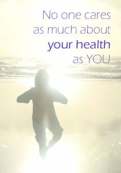 No one cares more about your health than you. A good reminder.