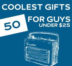 50 Coolest Gifts for Guys- under 25 dollars.