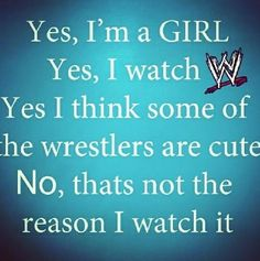 Yes, I'm a woman. Yes, I watch wrestling, period. Yes, I think some of the wrestlers are fine as hell. The last statement can stay the same.