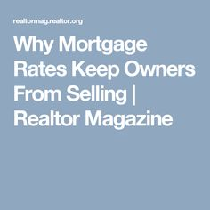 Why Mortgage Rates Keep Owners From Selling | Realtor Magazine