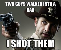 Google Image Result for http://gigafytes.com/wp-content/uploads/2012/03/walking-dead-meme-rick-two-guys-walked-into-a-bar-i-shot-them.jpg