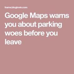 Google Maps warns you about parking woes before you leave