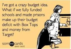I've got a crazy budget idea...what if we fully funded schools and made prisons make up their budget deficit with Box Tops and money from Target? by Cheree Wells RN, MSN, NCSN