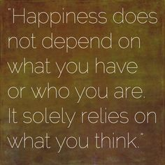Happiness does not depend on what you have or who you are. It solely relies on what you think.