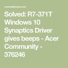 Solved:  R7-371T Windows 10 Synaptics Driver gives beeps - Acer Community - 376246