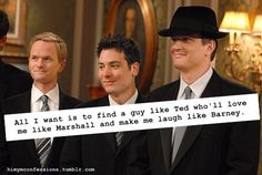 All I want is to find a guy like Ted who'll love me like Marshall and make me laugh like Barney. wait i found that guy this is our favourite show ! Love Me Like, All I Want, Things I Want, I Meet You, Told You So, Ted Mosby, Himym, How I Met Your Mother, Thats The Way