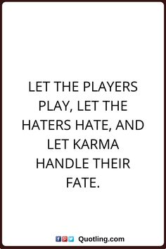 karma quotes Let the players play, let the haters hate, and let karma handle their fate.