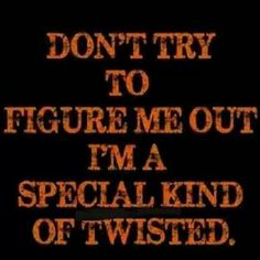 Dont call me sick, that would imply that there's a cure. Rather call me twisted...