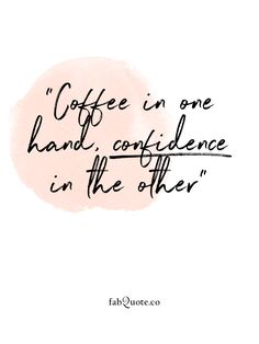 """""""Coffee in one hand, confidence in the other"""""""
