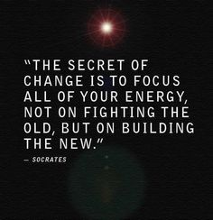 Socrates: The secret of change is to focus all of your energy not on fighting the old, but on building the new