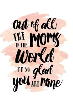Happy mothers day greetings quotes.Here this mothers day card reads..out of all the moms in the world i'm so glad you are mine. Happy mothers day momma.