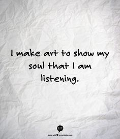I make art to show my soul that i am listening. Now Quotes, Words Quotes, Great Quotes, Quotes To Live By, Motivational Quotes, Life Quotes, Inspirational Quotes, Sayings, Change Quotes