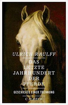Das letzte Jahrhundert der Pferde: Geschichte einer Trennung: Amazon.de: Ulrich Raulff: Bücher