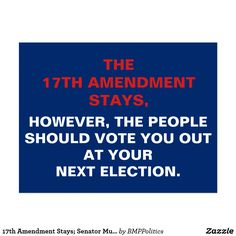 The 17th Amendment Stays,  However, The People Should Vote You Out At Your Next Election. #senators
