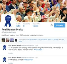 """Real Human Praise (@RealHumanPraise)"" by Rob Dubbin and Leonard Richardson: This bot takes Tweet-sized snippets of text from movie reviews aggregated in Rotten Tomatoes, identifies nouns in the subject position, and replaces those with the names of right-wing pundits who appear regularly on the Fox News Channel, attaching the ironically intended hashtag #PraiseFOX. The bot was created essentially as joke for the politically charged comedy show The Colbert Report, as a reaction to the…"