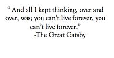 """""""And all I kept thinking, over and over, was; you can't live forever, you can't live forever."""" - F. Scott Fitzgerald, 'The Great Gatsby'"""