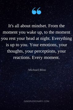 """It's all about mindset. From the moment you wake up, to the moment you rest your head at night. Your emotions, your thoughts, your perceptions, your reactions. Every moment. Great Quotes, Quotes To Live By, Me Quotes, Motivational Quotes, Inspirational Quotes, Motivational Affirmations, Famous Quotes, Wisdom Quotes, Positive Thoughts"