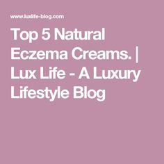 Top 5 Natural Eczema Creams. | Lux Life - A Luxury Lifestyle Blog