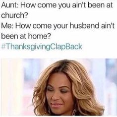 Aunt: Why haven't you been in church ? Me: How come your husband ain't been at home? Funny Black Memes, Funny Relatable Memes, Funny Facts, Funny Jokes, Hilarious, Stupid Funny, The Funny, Thanksgiving Clapback, Dad Jokes