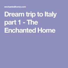Dream trip to Italy part 1 - The Enchanted Home
