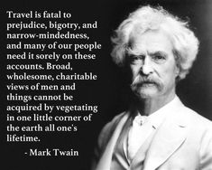 "Mark Twain Travel Quote "" Travel Is Fatal To Prejudice Bigotry And Narrow Minded. - Mark Twain Travel Quote "" Travel Is Fatal To Prejudice Bigotry And Narrow Mindedness "" Print Poster Wisdom Quotes, Life Quotes, Funny Quotes, Atheist Quotes, Author Quotes, Happiness Quotes, Lyric Quotes, Movie Quotes, Scott Fitzgerald"