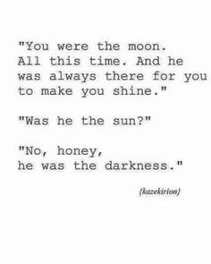 You were the moon. All this time. And he was always there for you to make you shine. Was he the sun?  No, honey, he was the darkness. LO