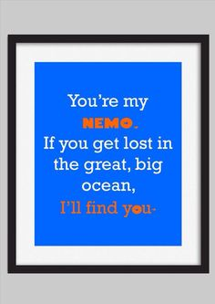 You're my Nemo. If you get lost in the great, big ocean. I'll find you.