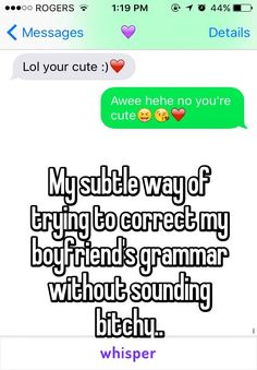 My subtle way of trying to correct my boyfriend's grammar without sounding bitchy..