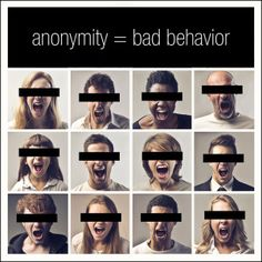 The ability to remain anonymous directly impacts online behaviour. The phenomenon is so prevalent that it has been coined the Online Disinhibition Effect.
